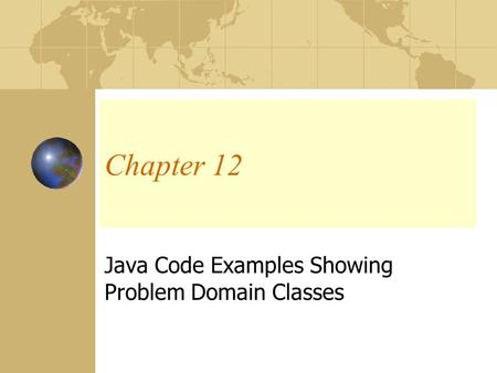 Chapter 12 Java Code Examples Showing Problem Domain Classes.