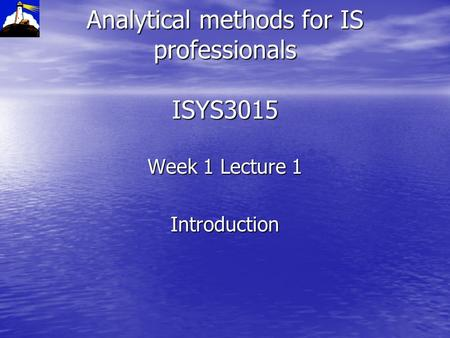 Analytical methods for IS professionals ISYS3015 Week 1 Lecture 1 Introduction.
