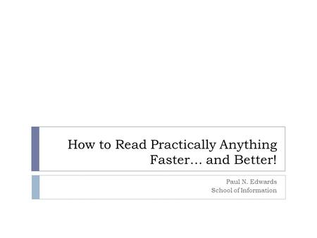 How to Read Practically Anything Faster… and Better! Paul N. Edwards School of Information.