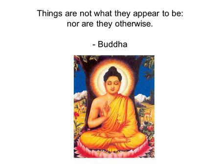 Things are not what they appear to be: nor are they otherwise. - Buddha.