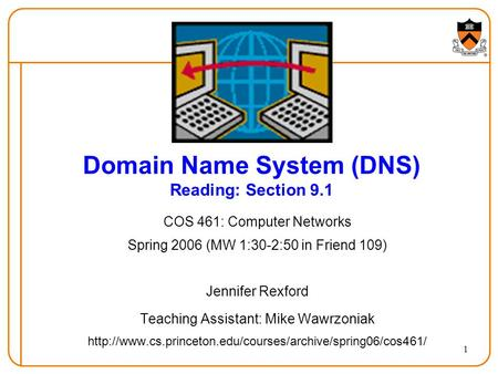 1 Domain Name System (DNS) Reading: Section 9.1 COS 461: Computer Networks Spring 2006 (MW 1:30-2:50 in Friend 109) Jennifer Rexford Teaching Assistant: