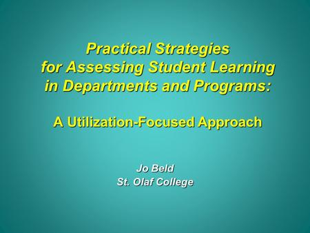 Practical Strategies for Assessing Student Learning in Departments and Programs: A Utilization-Focused Approach Jo Beld St. Olaf College.