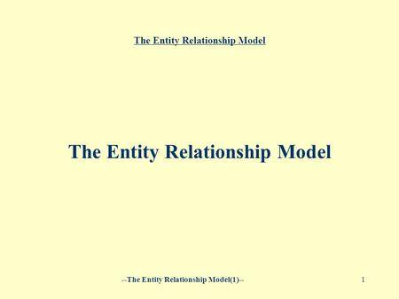 --The Entity Relationship Model(1)--1 The Entity Relationship Model.