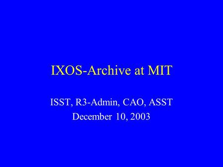 IXOS-Archive at MIT ISST, R3-Admin, CAO, ASST December 10, 2003.