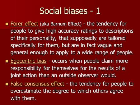Social biases - 1 Forer effect (aka Barnum Effect) - the tendency for people to give high accuracy ratings to descriptions of their personality, that supposedly.