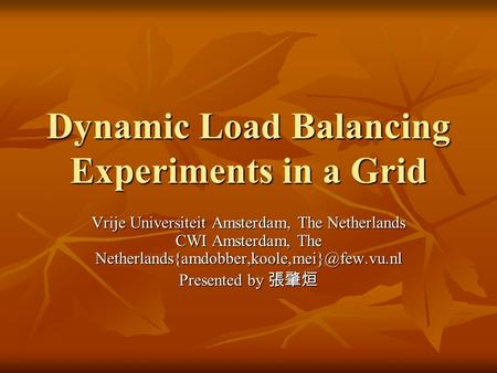 Dynamic Load Balancing Experiments in a Grid Vrije Universiteit Amsterdam, The Netherlands CWI Amsterdam, The