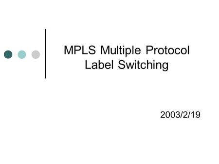 MPLS Multiple Protocol Label Switching 2003/2/19.