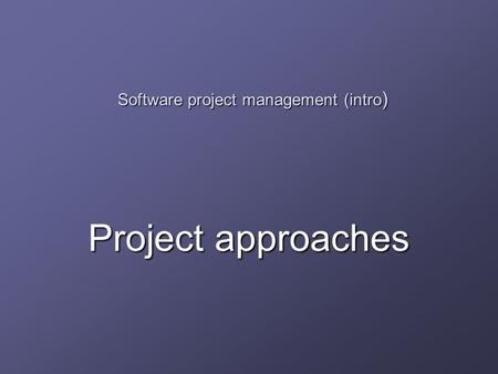 Software project management (intro ) Project approaches.