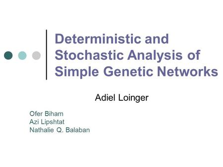 Deterministic and Stochastic Analysis of Simple Genetic Networks Adiel Loinger Ofer Biham Azi Lipshtat Nathalie Q. Balaban.