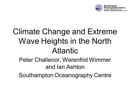 Climate Change and Extreme Wave Heights in the North Atlantic Peter Challenor, Werenfrid Wimmer and Ian Ashton Southampton Oceanography Centre.