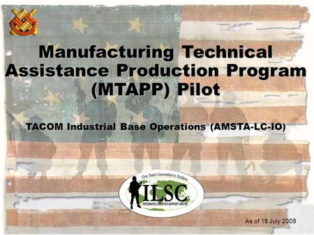 1 Manufacturing Technical Assistance Production Program (MTAPP) Pilot TACOM Industrial Base Operations (AMSTA-LC-IO) As of 16 July 2009.