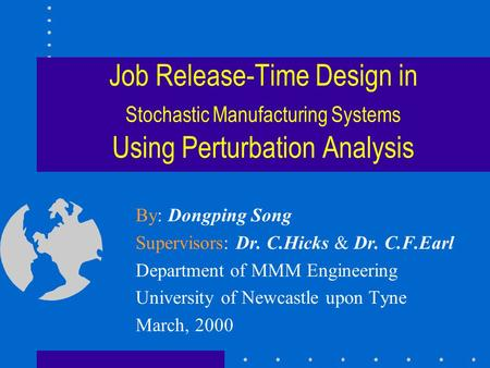 Job Release-Time Design in Stochastic Manufacturing Systems Using Perturbation Analysis By: Dongping Song Supervisors: Dr. C.Hicks & Dr. C.F.Earl Department.
