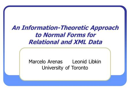 An Information-Theoretic Approach to Normal Forms for Relational and XML Data Marcelo Arenas Leonid Libkin University of Toronto.