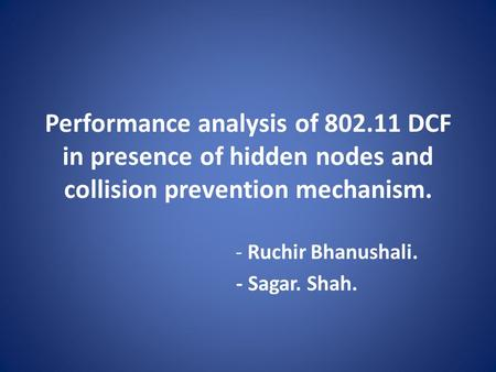 Performance analysis of 802.11 DCF in presence of hidden nodes and collision prevention mechanism. - Ruchir Bhanushali. - Sagar. Shah.