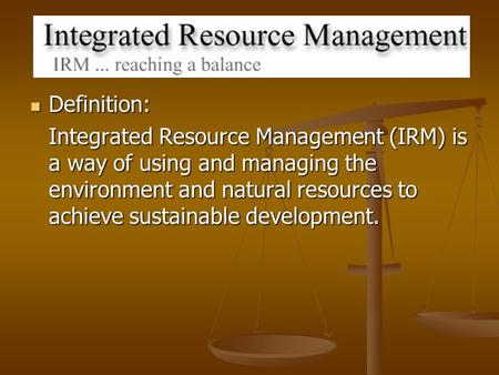Definition: Definition: Integrated Resource Management (IRM) is a way of using and managing the environment and natural resources to achieve sustainable.
