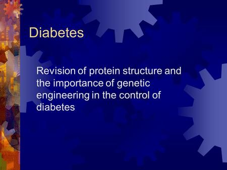 Diabetes Revision of protein structure and the importance of genetic engineering in the control of diabetes.
