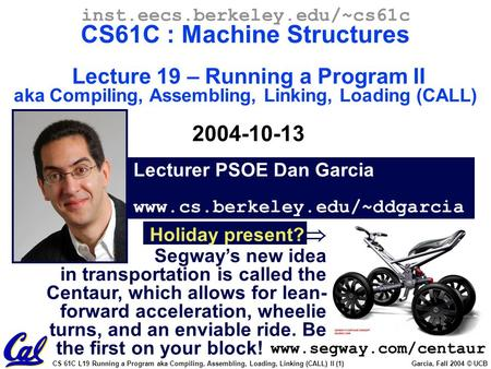 CS 61C L19 Running a Program aka Compiling, Assembling, Loading, Linking (CALL) II (1) Garcia, Fall 2004 © UCB Lecturer PSOE Dan Garcia www.cs.berkeley.edu/~ddgarcia.