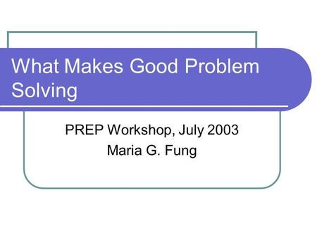 What Makes Good Problem Solving PREP Workshop, July 2003 Maria G. Fung.