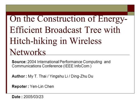 On the Construction of Energy- Efficient Broadcast Tree with Hitch-hiking in Wireless Networks Source: 2004 International Performance Computing and Communications.