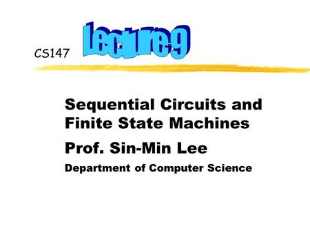 CS147 Sequential Circuits and Finite State Machines Prof. Sin-Min Lee Department of Computer Science.