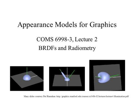 Appearance Models for Graphics COMS 6998-3, Lecture 2 BRDFs and Radiometry Many slides courtesy Pat Hanrahan: