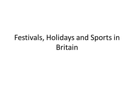 Festivals, Holidays and Sports in Britain. Sports- Football Although various countries had some form of football at different times in history, it was.