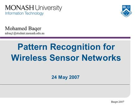 Baqer 2007 Pattern Recognition for Wireless Sensor Networks Mohamed Baqer 24 May 2007.