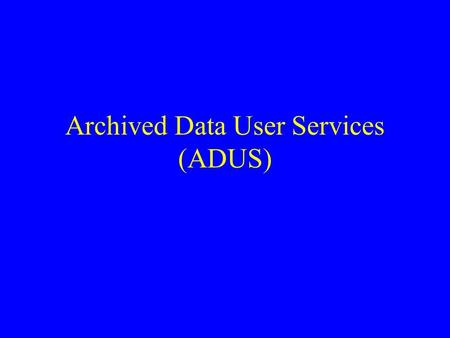 Archived Data User Services (ADUS). Archive Creation Summary Data to be stored –Level of aggregation –All, or some subset of data available Quality control.