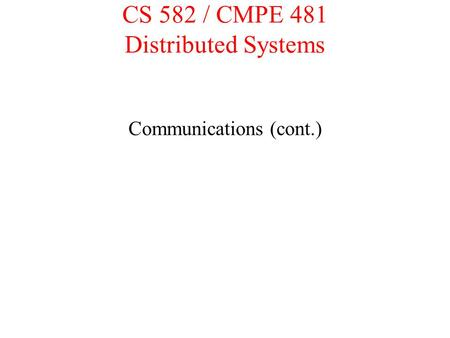 CS 582 / CMPE 481 Distributed Systems Communications (cont.)