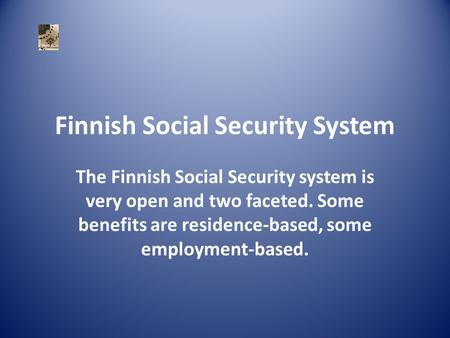 Finnish Social Security System The Finnish Social Security system is very open and two faceted. Some benefits are residence-based, some employment-based.