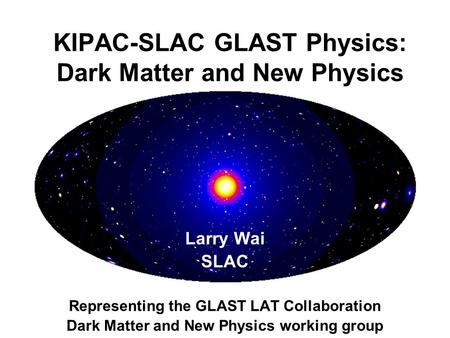 Larry Wai SLAC Representing the GLAST LAT Collaboration Dark Matter and New Physics working group KIPAC-SLAC GLAST Physics: Dark Matter and New Physics.