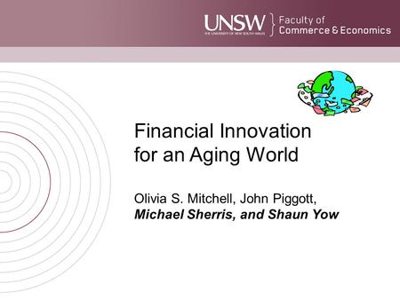 Financial Innovation for an Aging World Olivia S. Mitchell, John Piggott, Michael Sherris, and Shaun Yow.