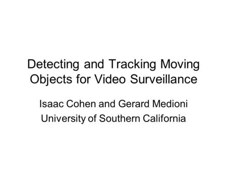 Detecting and Tracking Moving Objects for Video Surveillance Isaac Cohen and Gerard Medioni University of Southern California.