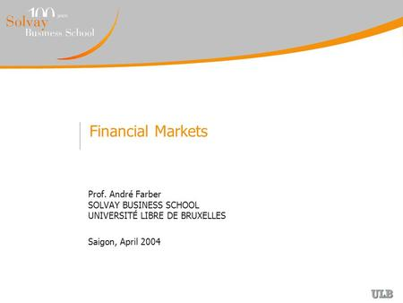 Financial Markets Prof. André Farber SOLVAY BUSINESS SCHOOL UNIVERSITÉ LIBRE DE BRUXELLES Saigon, April 2004.