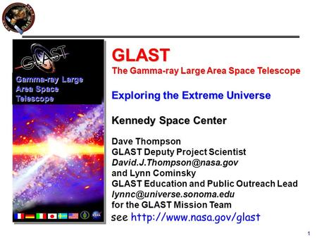 1 GLAST The Gamma-ray Large Area Space Telescope Exploring the Extreme Universe Kennedy Space Center Dave Thompson GLAST Deputy Project Scientist