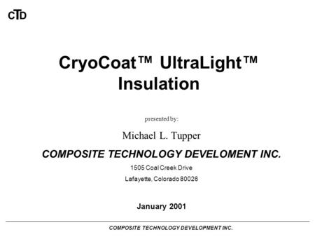COMPOSITE TECHNOLOGY DEVELOPMENT INC. C T D CryoCoat™ UltraLight™ Insulation presented by: Michael L. Tupper COMPOSITE TECHNOLOGY DEVELOMENT INC. 1505.