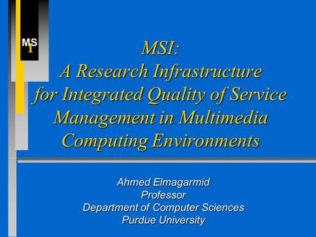 <strong>MS</strong> I MSI: A Research Infrastructure for Integrated Quality of Service Management in Multimedia Computing Environments Ahmed Elmagarmid Professor Department.