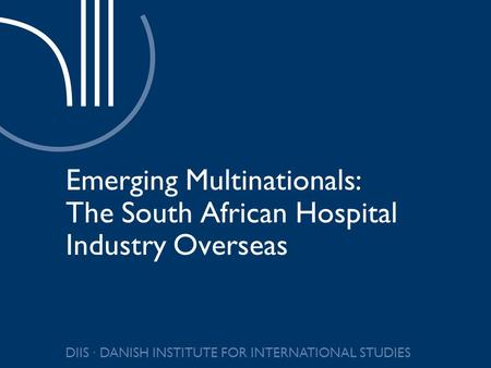 DIIS ∙ DANISH INSTITUTE FOR INTERNATIONAL STUDIES Emerging Multinationals: The South African Hospital Industry Overseas.