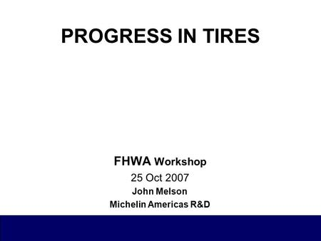 PROGRESS IN TIRES FHWA Workshop 25 Oct 2007 John Melson Michelin Americas R&D.