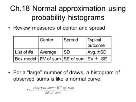 "Ch.18 Normal approximation using probability histograms Review measures of center and spread For a ""large"" number of draws, a histogram of observed sums."