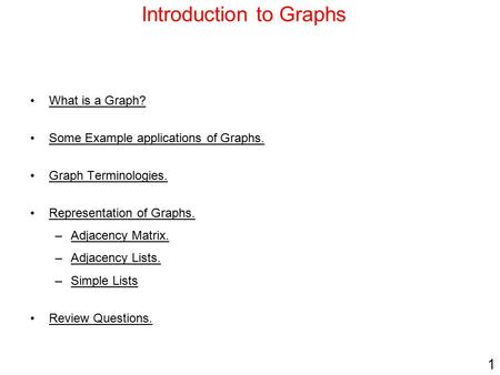 1 Introduction to Graphs What is a Graph? Some Example applications of Graphs. Graph Terminologies. Representation of Graphs. –Adjacency Matrix. –Adjacency.