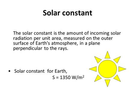 Solar constant The solar constant is the amount of incoming solar radiation per unit area, measured on the outer surface of Earth's atmosphere, in a plane.