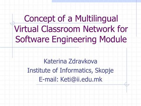 Concept of a Multilingual Virtual Classroom Network for Software Engineering Module Katerina Zdravkova Institute of Informatics, Skopje