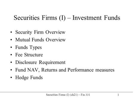 Securities Firms (I) (ch21) – Fin 331 1 Securities Firms (I) – Investment Funds Security Firm Overview Mutual Funds Overview Funds Types Fee Structure.