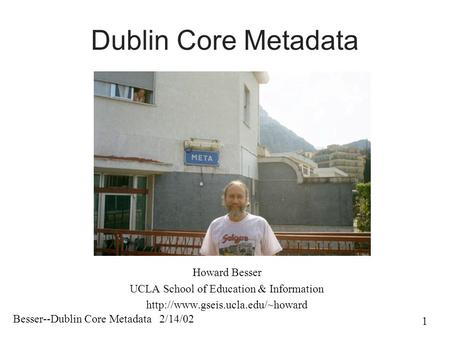 Besser--Dublin Core Metadata 2/14/02 1 Dublin Core Metadata Howard Besser UCLA School of Education & Information