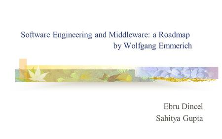Software Engineering and Middleware: a Roadmap by Wolfgang Emmerich Ebru Dincel Sahitya Gupta.