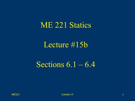 ME221Lecture 151 ME 221 Statics Lecture #15b Sections 6.1 – 6.4.