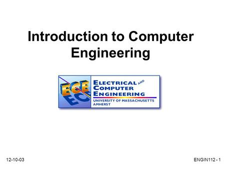 12-10-03ENGIN112 - 1 Introduction to Computer Engineering.