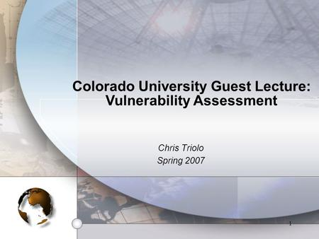 1 Colorado University Guest Lecture: Vulnerability Assessment Chris Triolo Spring 2007.