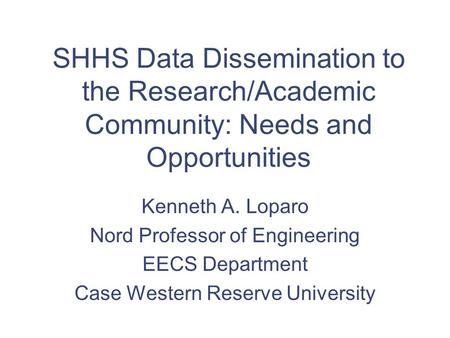 SHHS Data Dissemination to the Research/Academic Community: Needs and Opportunities Kenneth A. Loparo Nord Professor of Engineering EECS Department Case.